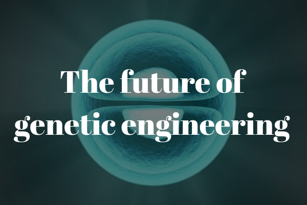 What does the future hold for genetic engineering?