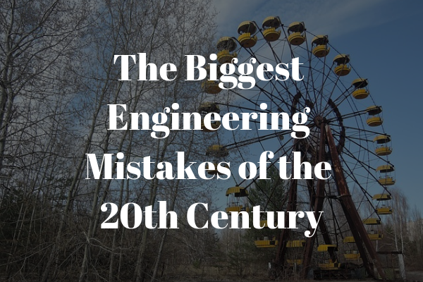 The 6 Biggest Engineering Mistakes of the 20th Century