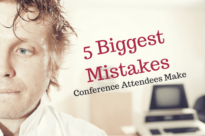 5 Biggest Mistakes Conference Attendees Make